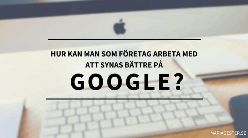hur kan man som företag arbeta med att synas bättre på google