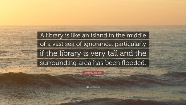 "A photograph of sea at sunset. The text on the image says ""A library is like an island in a vast sea of ignorance, particularly if the library is very tall and the surrouncing area has been flooded."" Lemony Snicket"