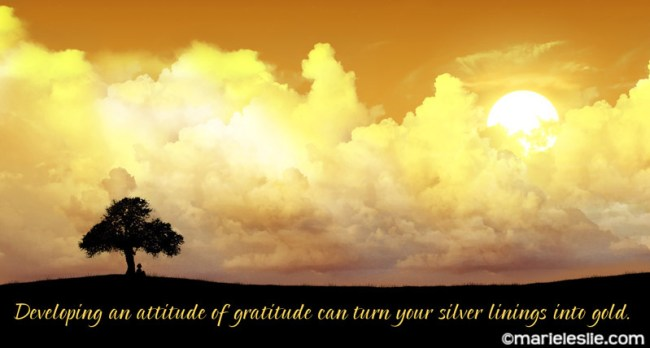 Developing an attitude of gratitude can turn your silver linings into gold.
