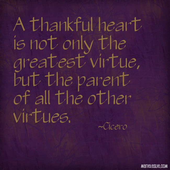 A thankful heart is not only the greatest virtue, but the parent of all the other virtues.