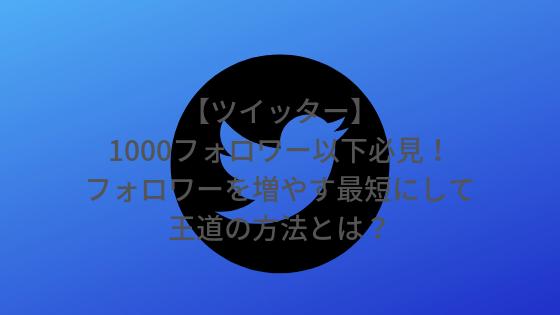【ツイッター】1000フォロワー以下必見!フォロワーを増やす最短にして王道の方法とは?