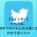 【ツイッター】それでも、何をツイートしたら良いかわからない人へ