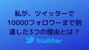 私が、ツイッターで10000フォロワーまで到達した3つの理由とは?