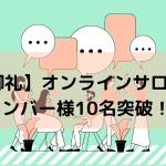 【御礼】オンラインサロンメンバー様10名突破!