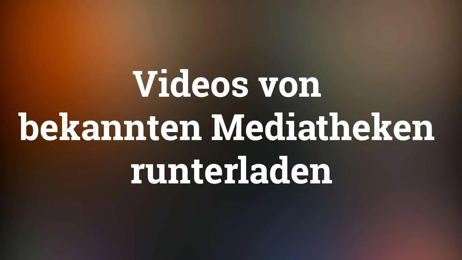 videos aus mediatheken herunterladen