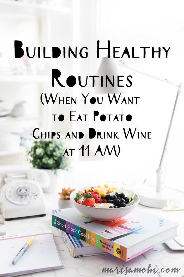 Building Healthy Routines When You Want to Eat Potato Chips and Drink Wine at 11 AM