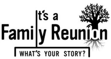 IT'S A FAMILY REUNION WHAT'S YOUR STORY? Trademark of