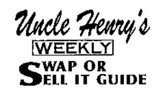 UNCLE HENRY'S WEEKLY SWAP OR SELL IT GUIDE Trademark of