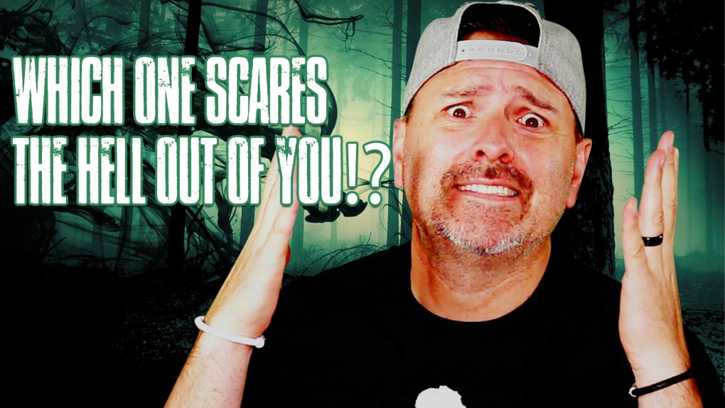 WHICH ONE SCARES THE HELL OUT OF YOU?!