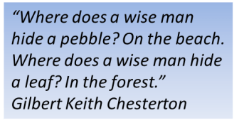 Where does a wise man hide a pebble? On the beach. Where does a wise man hide a leaf? In the forest.  Gilbert Keith Chesterton