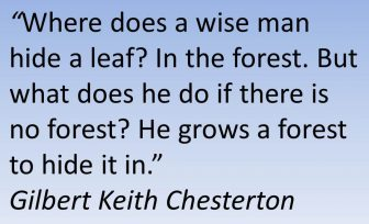 Where does a wise man hide a leaf? In the forest. But what does he do if there is no forest? He grows a forest to hide it in. Gilbert Keith Chesterton