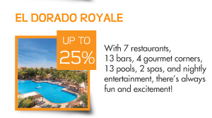 Save up to 25% at El Dorado Royale – With seven restaurants, thirteen bars, four gourmet corners, thirteen pools, 2 spas, and nightly entertainment, there's always fun and excitement