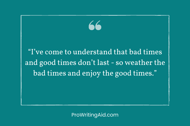 """""""I've come to understand that bad times and good times don't last - so weather the bad times and enjoy the good times."""""""