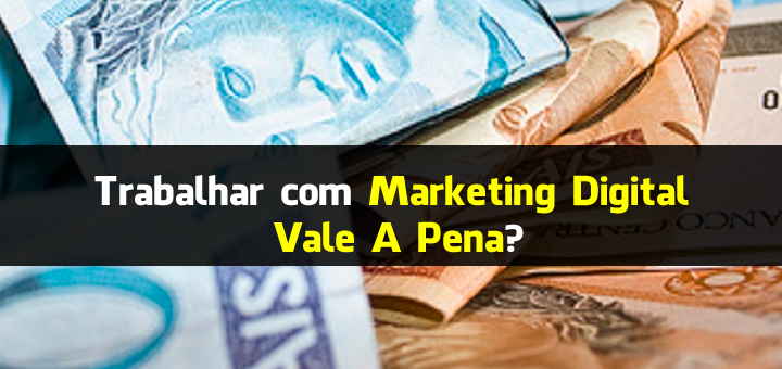 Trabalhar com Marketing Digital Vale A Pena?