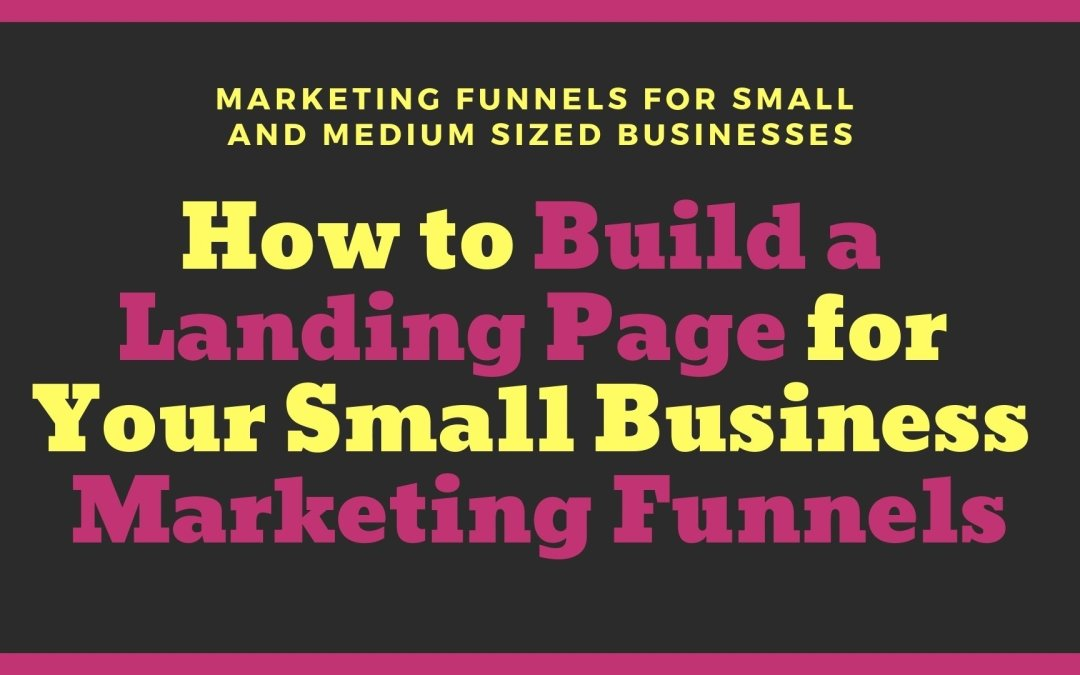 How to Build a Landing Page for Your Small Business Marketing Funnels