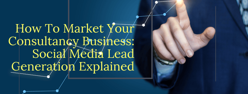 How To Market Your Consultancy Business: Social Media Lead Generation Explained