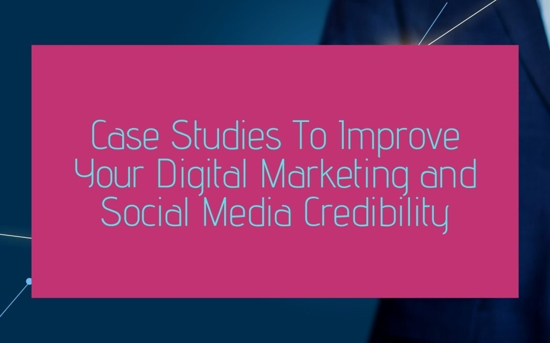 Case Studies To Improve Your Digital Marketing and Social Media Credibility