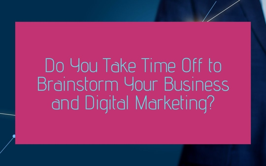 Do You Take Time Off to Brainstorm Your Business and Digital Marketing?