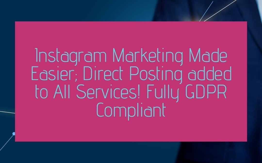 Instagram Marketing Made Easier; Direct Posting added to All Services! Fully GDPR Compliant