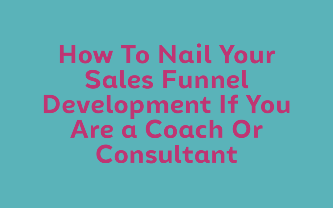 How To Nail Your Sales Funnel Development If You Are a Coach Or Consultant