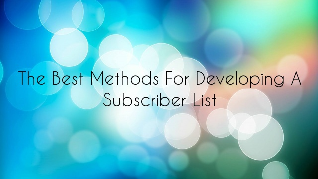 The Best Methods for Developing a Subscriber List