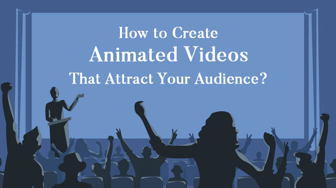 How to Create Animated Videos That Impress Your Audience