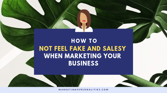 How to not feel fake and salesy when marketing your business blog post from MarketingPersonalities.com