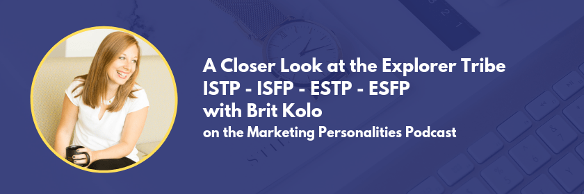 A closer look at the Explorer Tribe of Marketing Personality Types - ISTP ISFP ESTP ESFP - on the Marketing Personalities Podcast with Brit Kolo