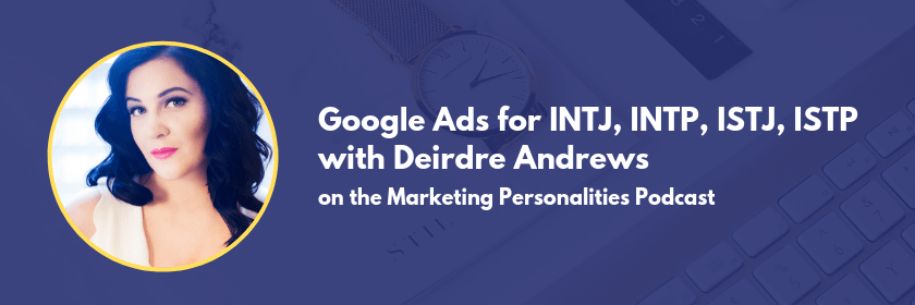 Google ads are best for INTJs, INTPs, ISTJs, and ISTPs. Learn why and how to utilize them well in this episode of the Marketing Personalities Podcast with Deirdre Andrews of Define Marketing and Brit Kolo, your host.