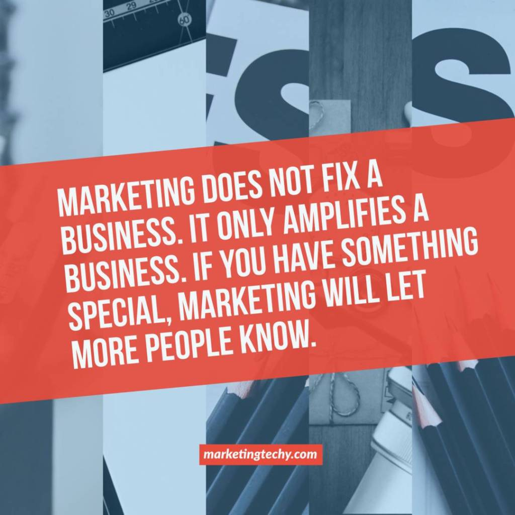 Marketing does not fix a business. It only amplifies a business. If you have something special, marketing will let more people know.