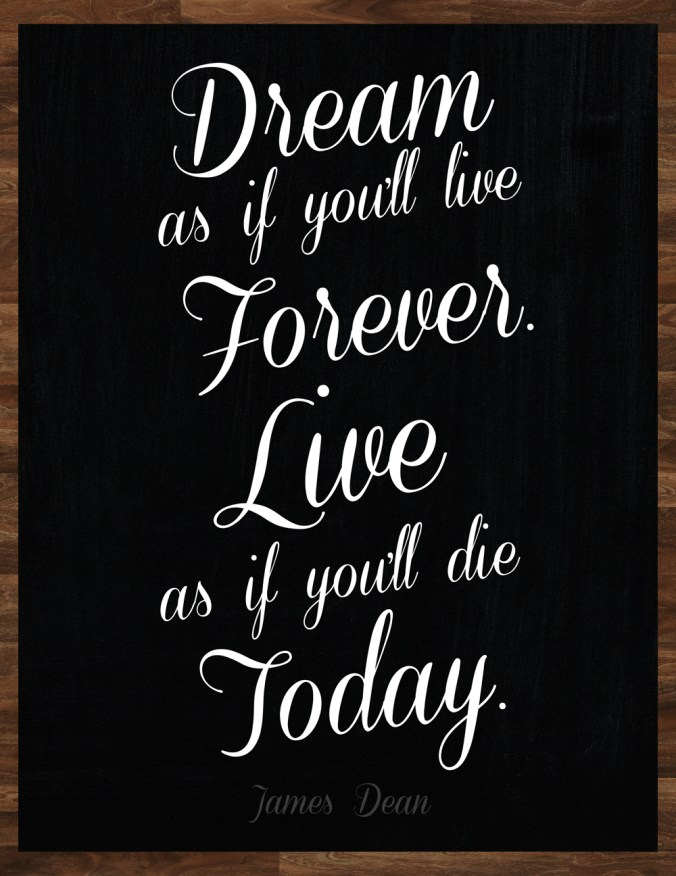 """Dream as if you'll live forever. Live as if you'll die today."" - James Dean"