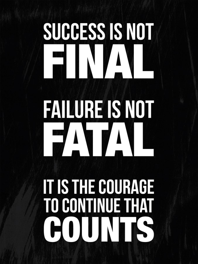 """Success is not final. Failure is not fatal. It is the courage to continue that counts."""