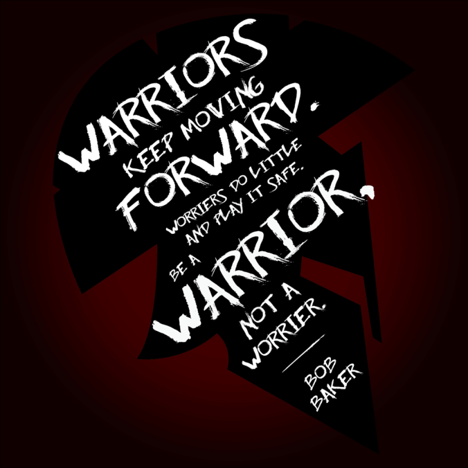 """Warriors keep moving forward. Worriers do little and play it safe. Be a warrior, not a worrier."" - Bob Baker"