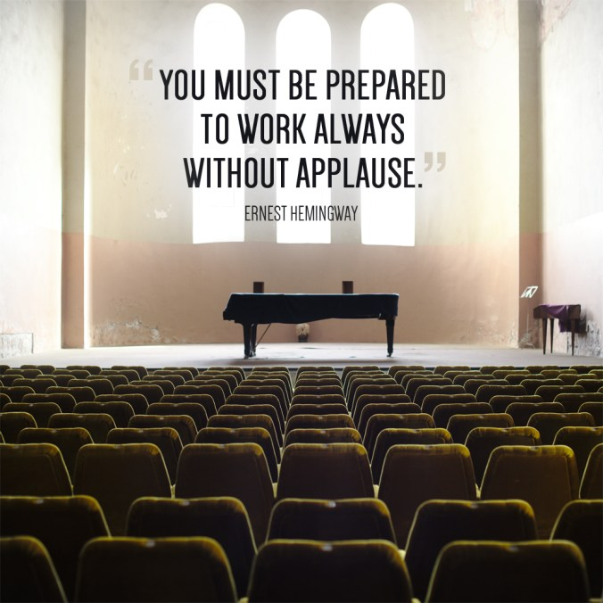 """You must be prepared to work always without applause."" - Ernest Hemingway"