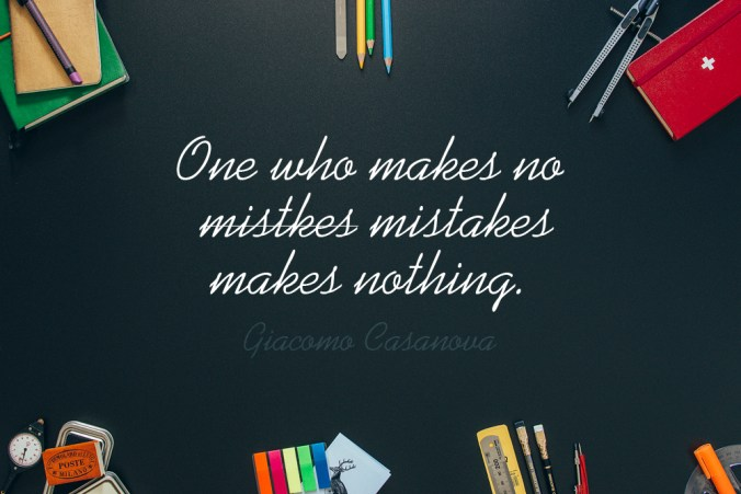 """One who makes no mistakes makes nothing."" - Giacomo Casanova"