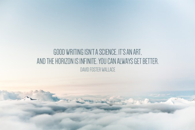 """Good writing isn't a science. It's an art, and the horizon is infinite. You can always get better."" - David Foster Wallace"