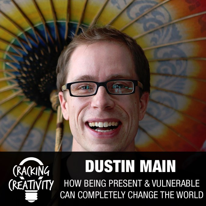 Dustin Main on Being Present, Storytelling, and the Power of Vulnerability - Cracking Creativity Episode 41