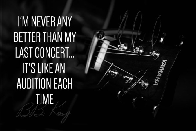 """I'm never any better than my last concert... it's like an audition each time."" ― B.B. King"