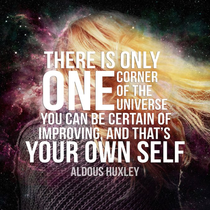 There is only one corner of the universe you can be certain of improving, and that's your own self. — Aldous Huxley