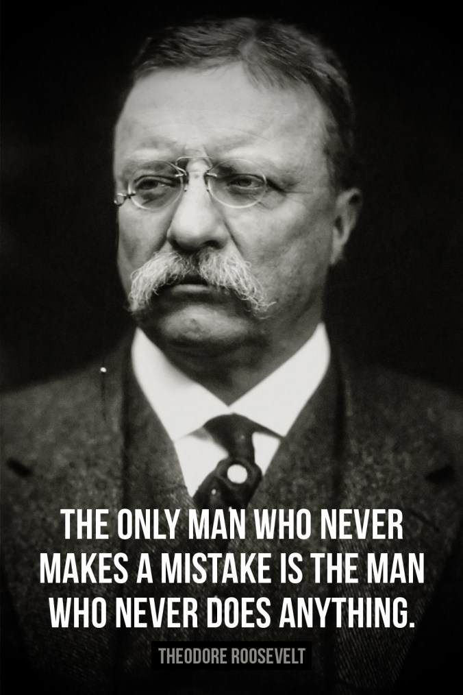 """The only man who never makes a mistake is the man who never does anything."" ― Theodore Roosevelt"