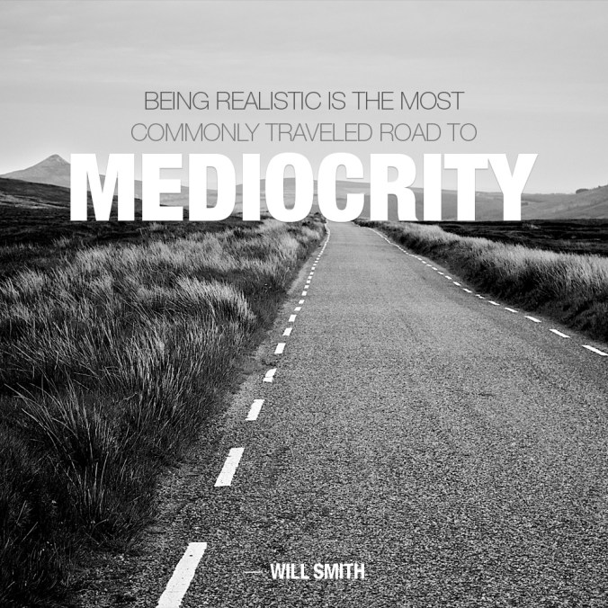 """Being realistic is the most commonly traveled road to mediocrity."" ― Will Smith"