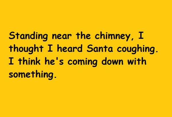 Standing near the chimney I thought I heard Santa coughing I think he is coming down with something