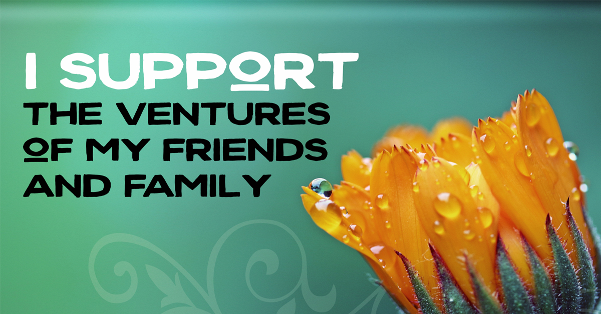 I support the ventures of my friends and family