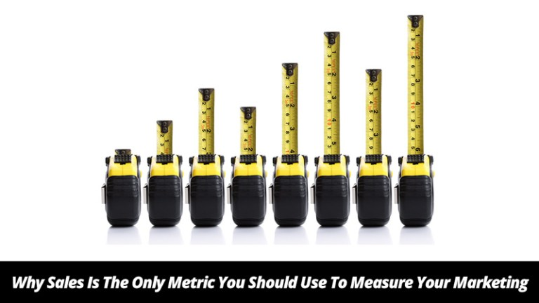 Why Sales Is The Only Metric You Should Use To Measure Your Marketing