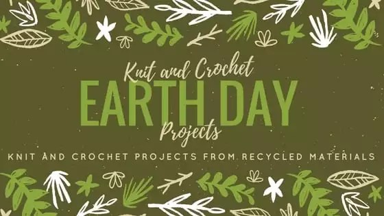 Knit and Crochet Earth Day Projects-Knit and Crochet projects from recycled materials