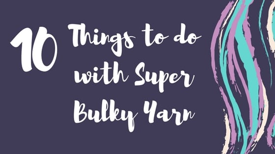 10 Things to do with Super Bulky Yarn