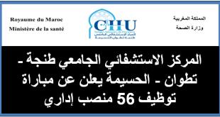 المركز الاستشفائي الجامعي طنجة - تطوان - الحسيمة يعلن عن مباراة توظيف 56 منصب إداري
