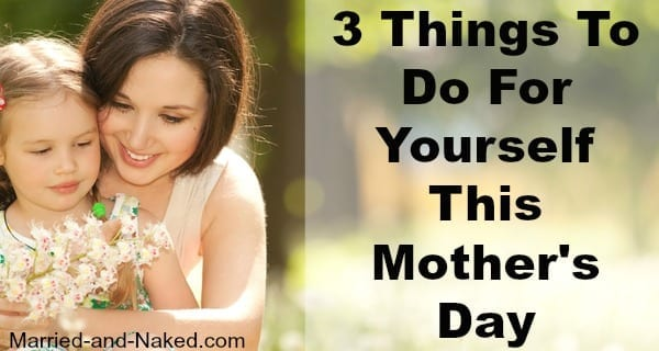 3 things to do for yourself this mother's day - married and naked