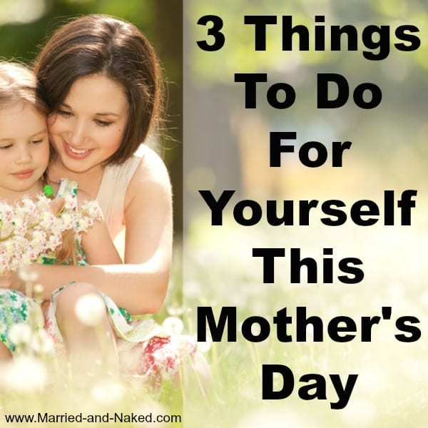 3 things to do for yourself this mother's day
