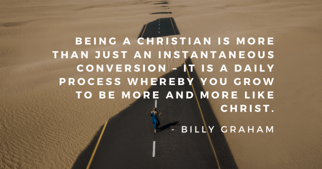"""training for godliness - quote  """"Being a Christian is more than just an instantaneous conversion - it is a daily process whereby you grow to be more and more like Christ"""" - Billy Graham"""